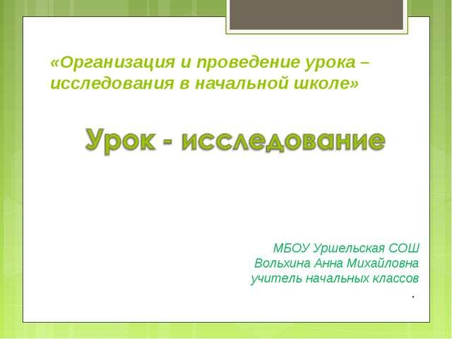 МБОУ Уршельская СОШ Вольхина Анна Михайловна учитель начальных классов . «Орг...