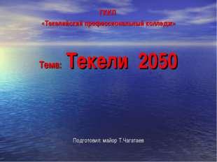 ГККП «Текелийский профессиональный колледж» Тема: Текели 2050 Подготовил: май