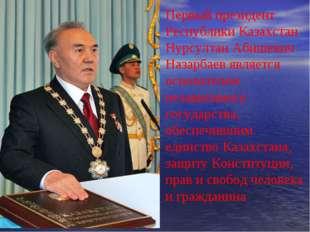 Первый президент Республики Казахстан Нурсултан Абишевич Назарбаев является о