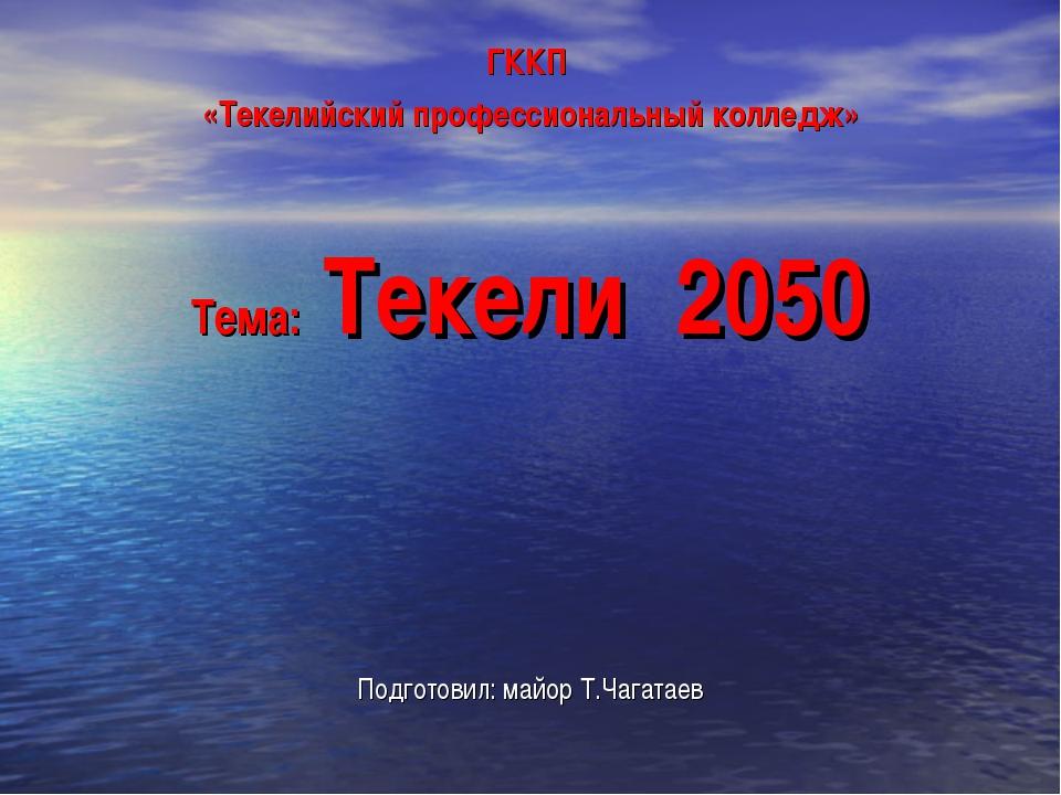 ГККП «Текелийский профессиональный колледж» Тема: Текели 2050 Подготовил: май...