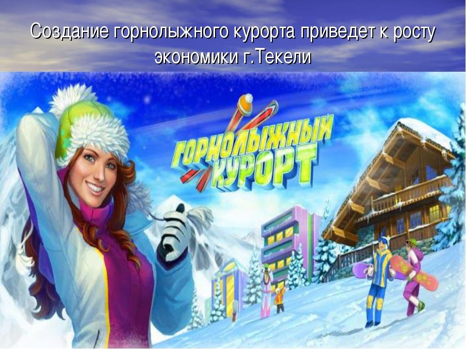 Создание горнолыжного курорта приведет к росту экономики г.Текели