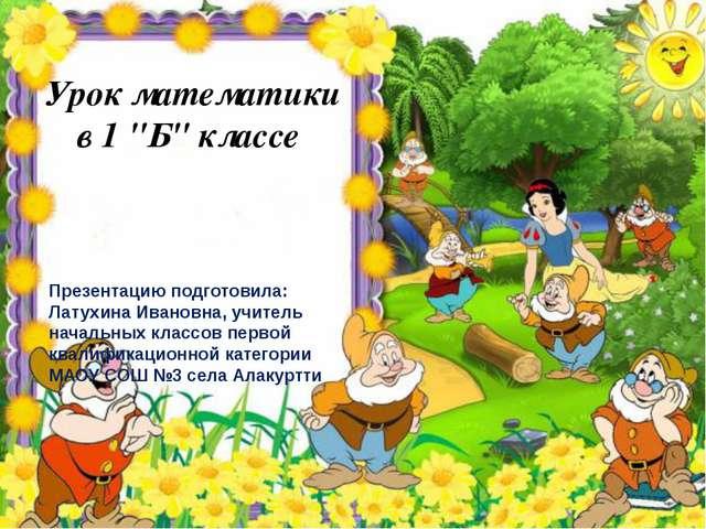 "Урок математики в 1 ""Б"" классе Презентацию подготовила: Латухина Ивановна, у..."
