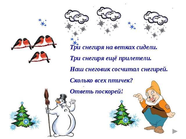 Три снегиря на ветках сидели. Три снегиря ещё прилетели. Наш снеговик сосчита...