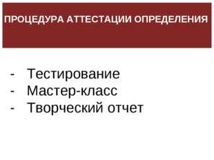 - Тестирование - Мастер-класс - Творческий отчет ПРОЦЕДУРА АТТЕСТАЦИИ ОПРЕД