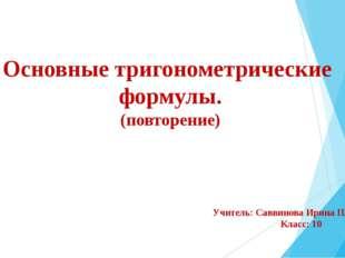 Основные тригонометрические формулы. (повторение) Учитель: Саввинова Ирина Пл