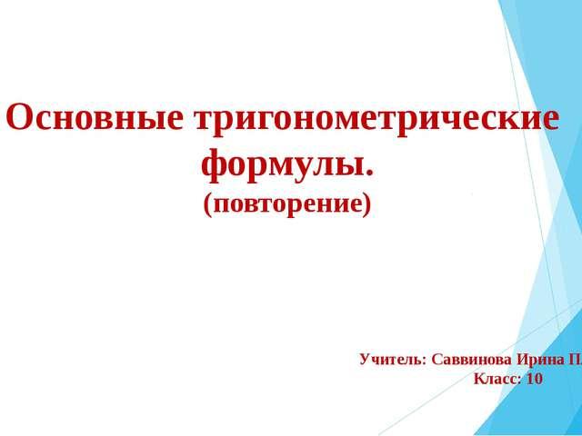 Основные тригонометрические формулы. (повторение) Учитель: Саввинова Ирина Пл...