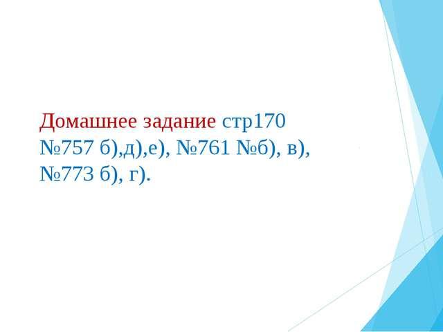 Домашнее задание стр170 №757 б),д),е), №761 №б), в), №773 б), г).