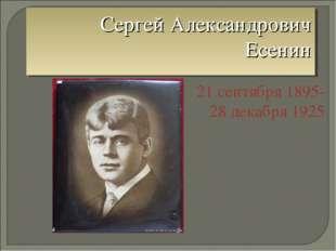Сергей Александрович Есенин 21 сентября 1895- 28 декабря 1925