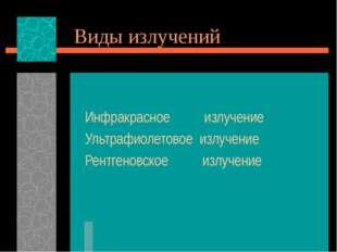 Виды излучений Инфракрасное излучение Ультрафиолетовое излучение Рентгеновско