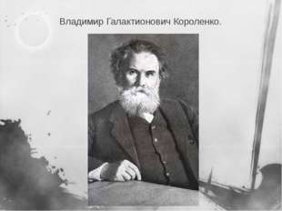 Владимир Галактионович Короленко.