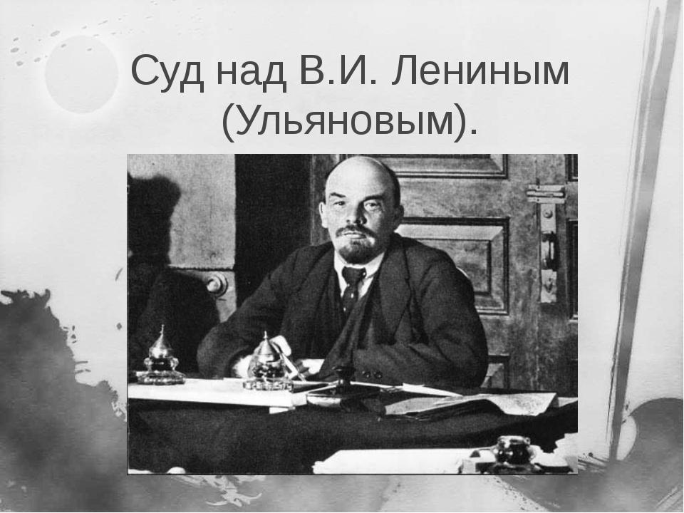 Суд над В.И. Лениным (Ульяновым).