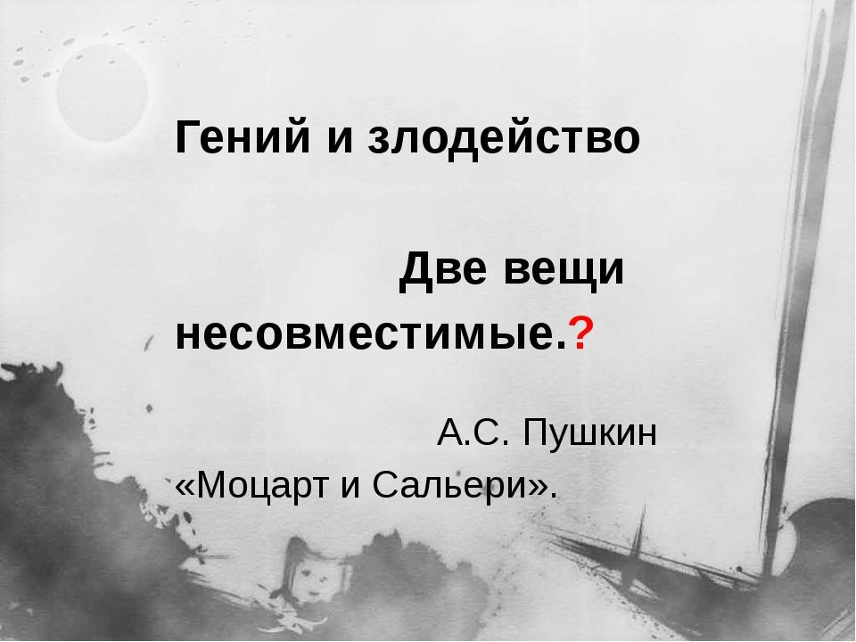 Гений и злодейство Две вещи несовместимые.? А.С. Пушкин «Моцарт и Сальери».
