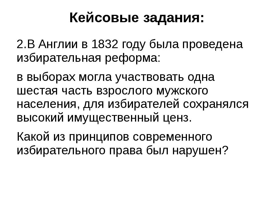 Кейсовые задания: 2.В Англии в 1832 году была проведена избирательная реформа...