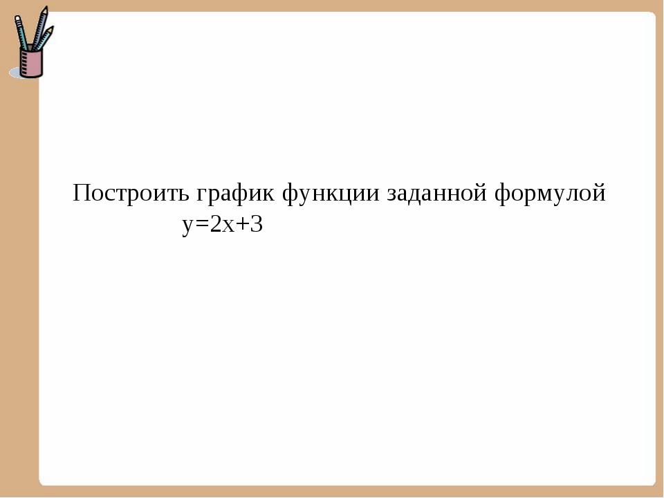 Построить график функции заданной формулой у=2х+3