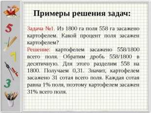 Примеры решения задач: Задача №1. Из 1800 га поля 558 га засажено картофелем.