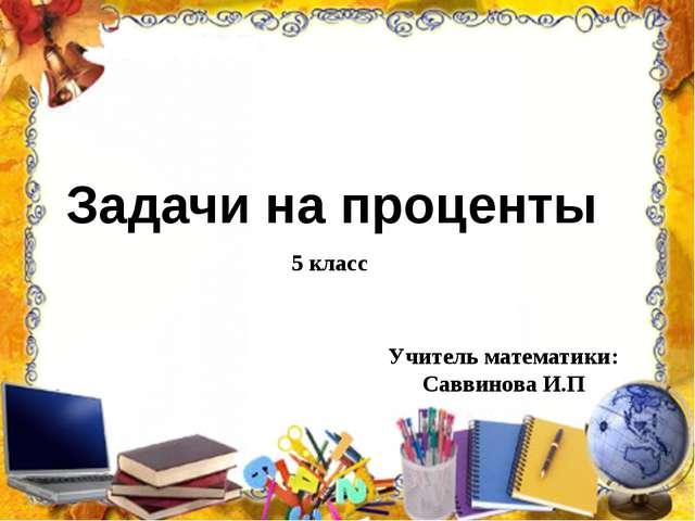 Задачи на проценты 5 класс Учитель математики: Саввинова И.П