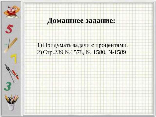 Домашнее задание: Придумать задачи с процентами. Стр.239 №1578, № 1580, №1589