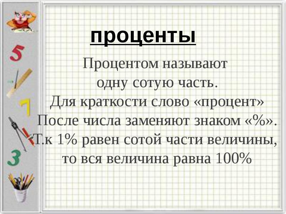 проценты Процентом называют одну сотую часть. Для краткости слово «процент» П...