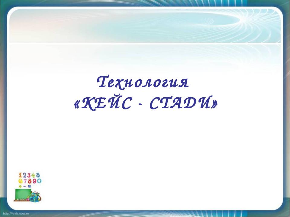 Технология «КЕЙС - СТАДИ»
