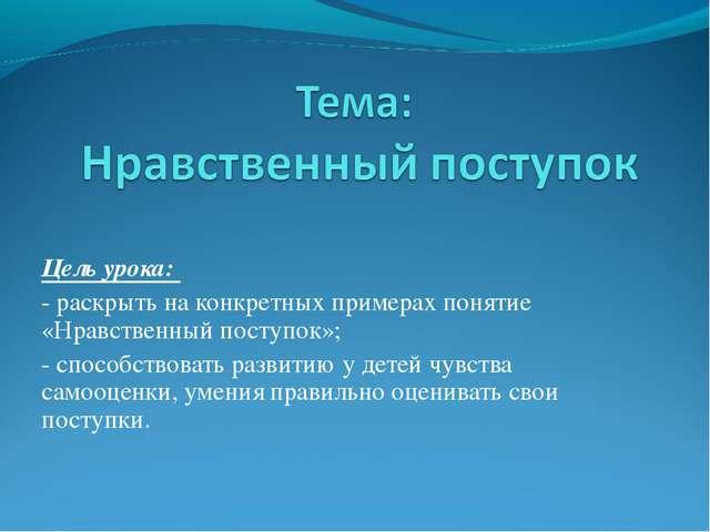 Цель урока: - раскрыть на конкретных примерах понятие «Нравственный поступок»...