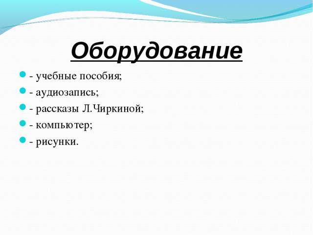 Оборудование - учебные пособия; - аудиозапись; - рассказы Л.Чиркиной; - комп...