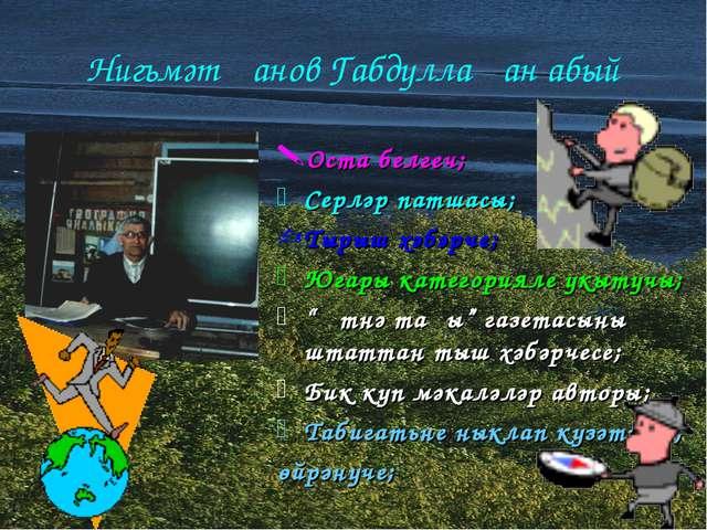 Нигъмәтҗанов Габдуллаҗан абый Оста белгеч; Серләр патшасы; Тырыш хәбәрче; Юг...