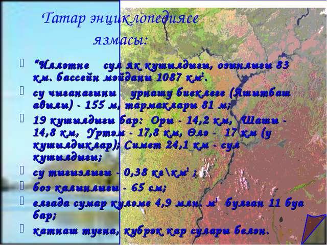 """""""Илләтнең сул як кушылдыгы, озынлыгы 83 км. бассейн мәйданы 1087 км2. су чыга..."""
