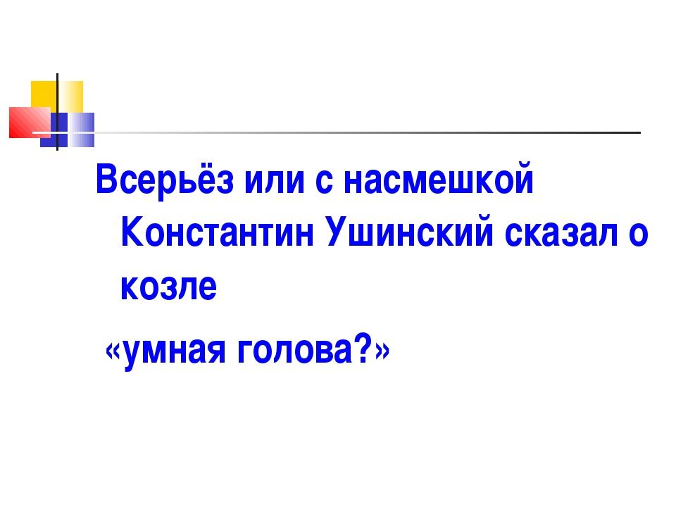 Всерьёз или с насмешкой Константин Ушинский сказал о козле «умная голова?»
