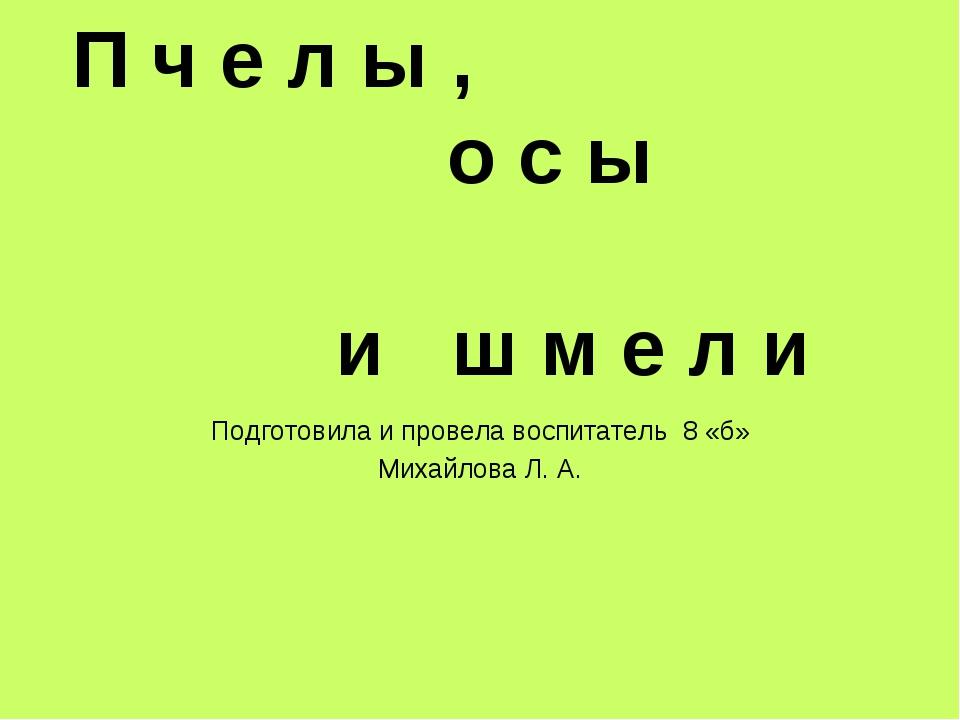 П ч е л ы , о с ы и ш м е л и Подготовила и провела воспитатель 8 «б» Михайло...