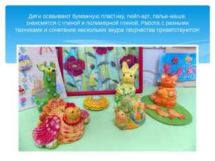 Дети осваивают бумажную пластику, пейп-арт, папье-маше, знакомятся с глиной и