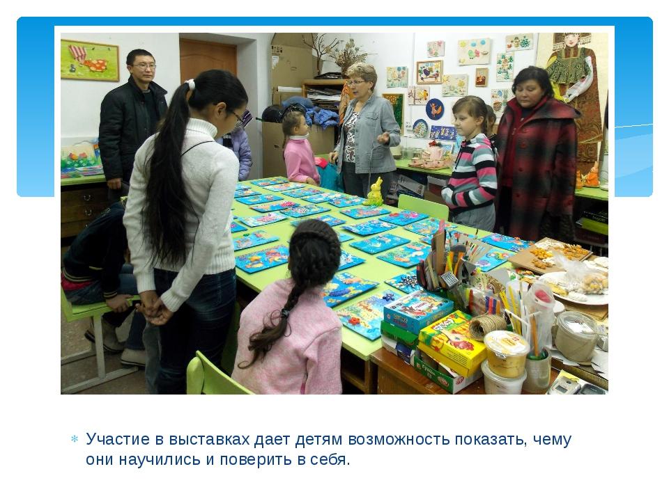 Участие в выставках дает детям возможность показать, чему они научились и пов...