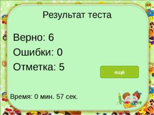Результат теста Верно: 6 Ошибки: 0 Отметка: 5 Время: 0 мин. 57 сек. ещё испра