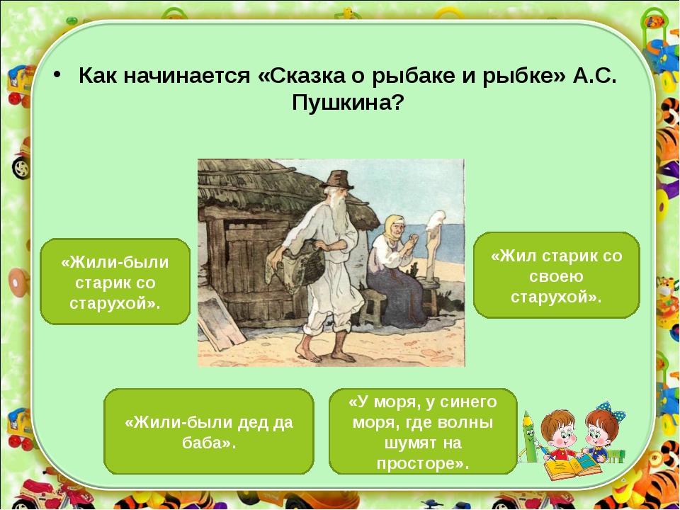 Как начинается «Сказка о рыбаке и рыбке» А.С. Пушкина? «Жил старик со своею с...