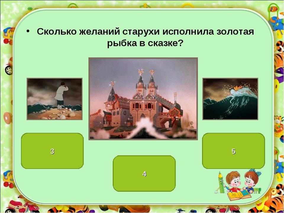 4 3 5 Сколько желаний старухи исполнила золотая рыбка в сказке?