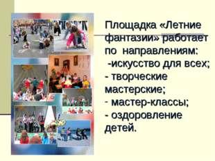 Площадка «Летние фантазии» работает по направлениям: -искусство для всех; -