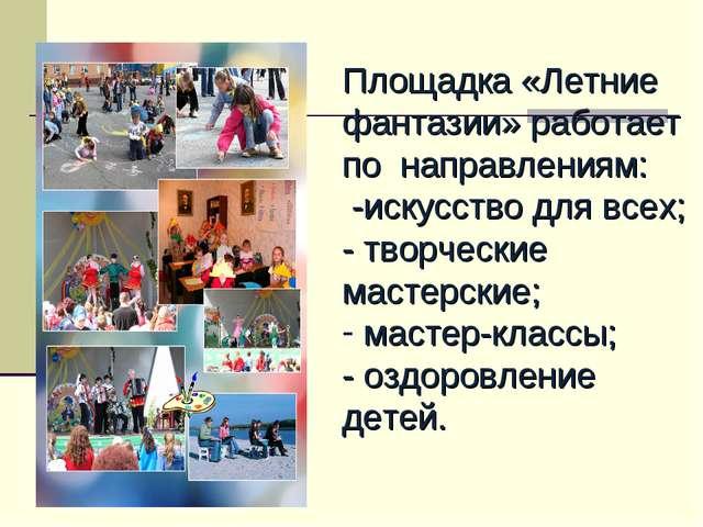 Площадка «Летние фантазии» работает по направлениям: -искусство для всех; -...