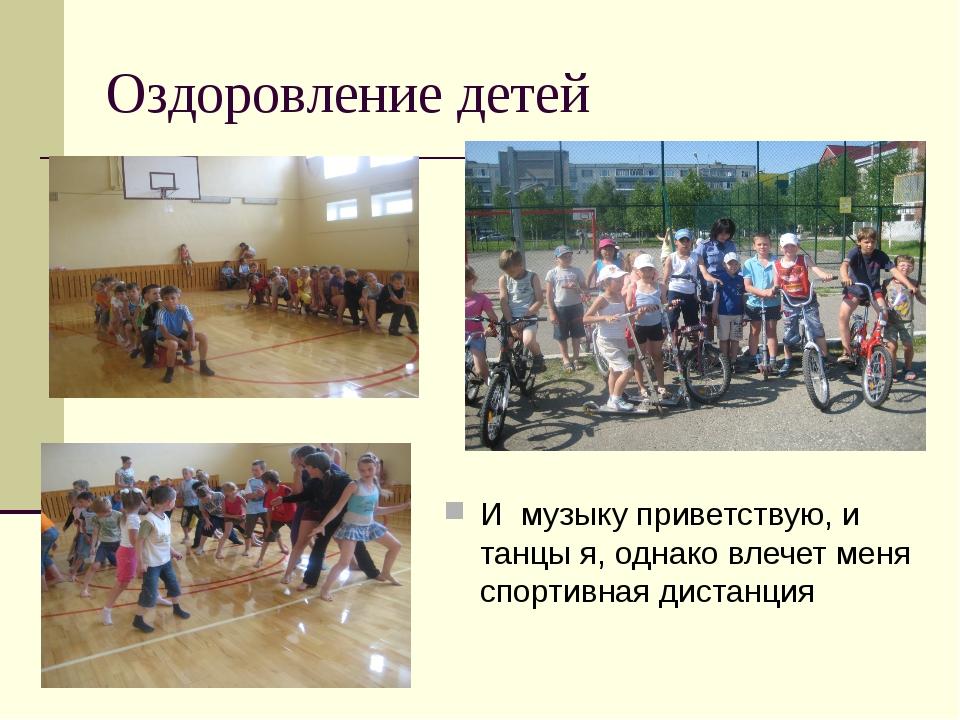 Оздоровление детей И музыку приветствую, и танцы я, однако влечет меня спорти...