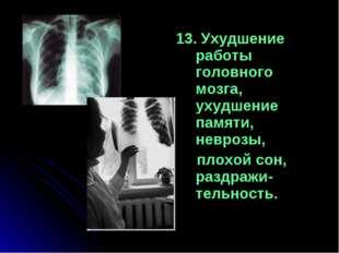 13. Ухудшение работы головного мозга, ухудшение памяти, неврозы, плохой сон,