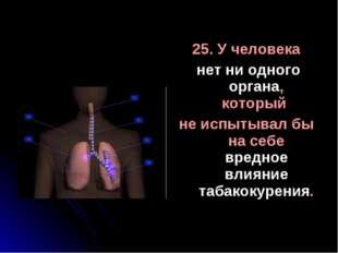 25. У человека нет ни одного органа, который не испытывал бы на себе вредное