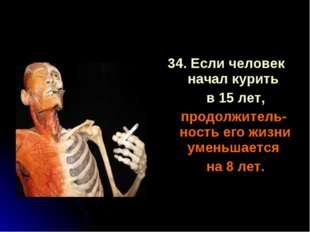 34. Если человек начал курить в 15 лет, продолжитель-ность его жизни уменьшае