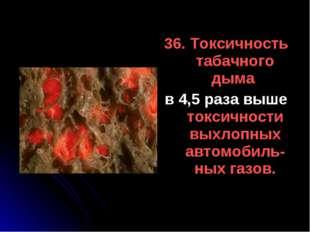 36. Токсичность табачного дыма в 4,5 раза выше токсичности выхлопных автомоби