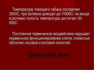 Температура тлеющего табака составляет 3000С, при затяжке доходит до 11000С,