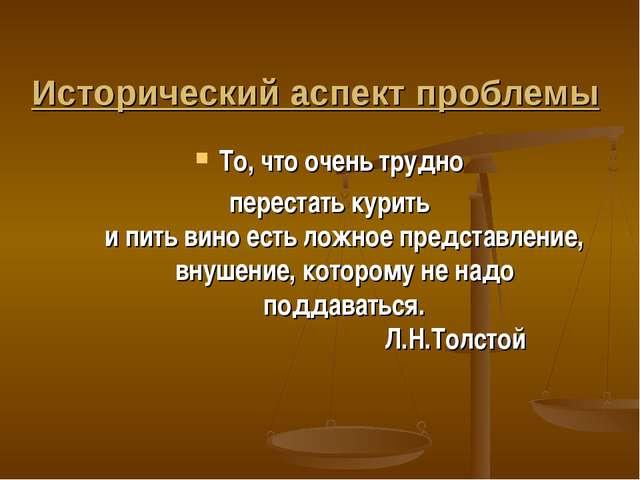 Исторический аспект проблемы То, что очень трудно перестать курить и пить вин...