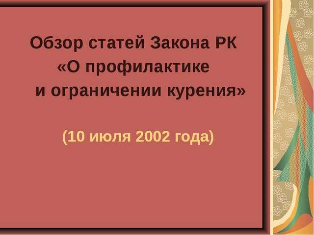 Обзор статей Закона РК «О профилактике и ограничении курения» (10 июля 2002 г...