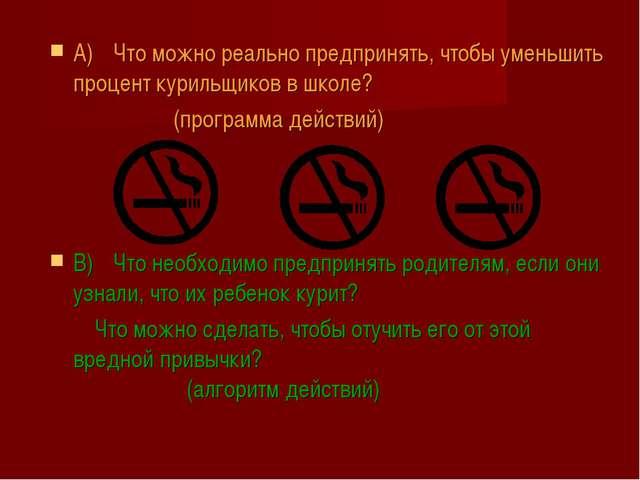 A)Что можно реально предпринять, чтобы уменьшить процент курильщиков в школе...