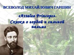ВСЕВОЛОД МИХАЙЛОВИЧ ГАРШИН «Attalea Princeps». Сказка о гордой и сильной паль
