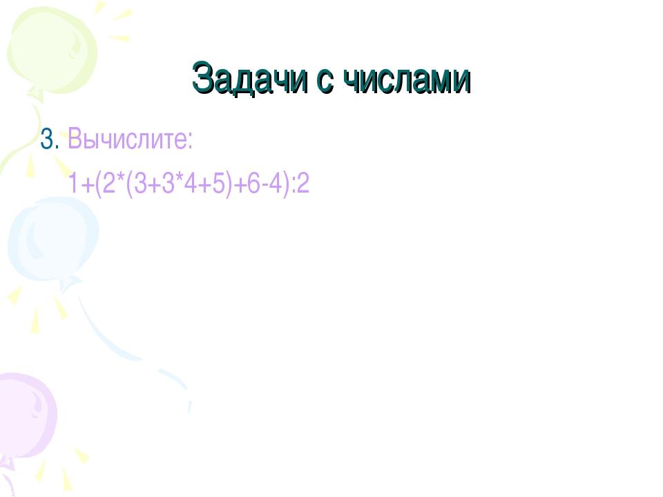 Задачи с числами 3. Вычислите: 1+(2*(3+3*4+5)+6-4):2