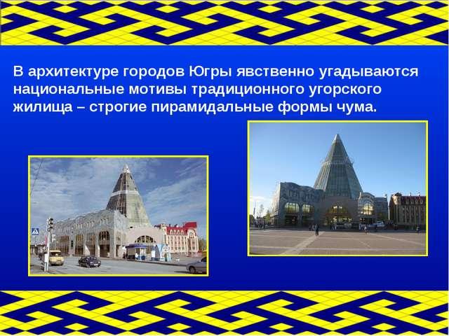 В архитектуре городов Югры явственно угадываются национальные мотивы традицио...