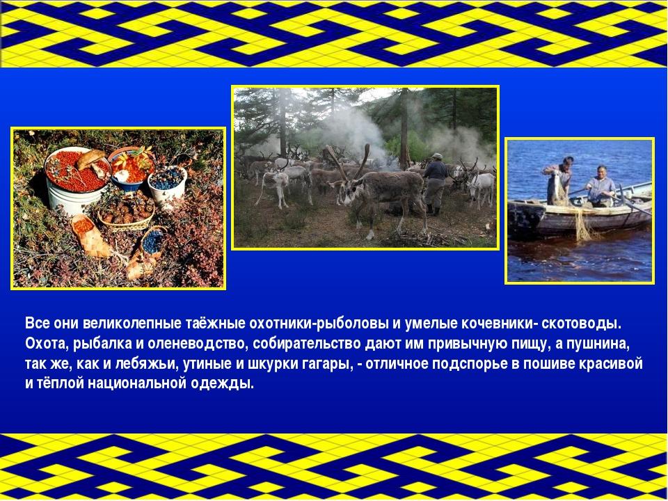 Все они великолепные таёжные охотники-рыболовы и умелые кочевники- скотоводы....