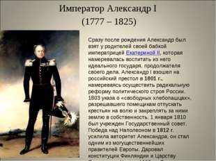 Император Александр I (1777 – 1825) Сразу после рождения Александр был взят